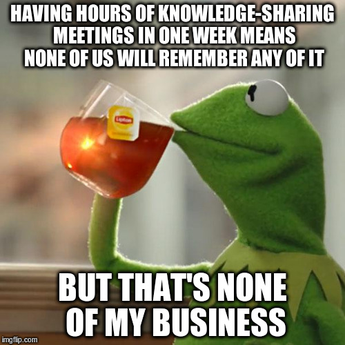 But Thats None Of My Business Meme | HAVING HOURS OF KNOWLEDGE-SHARING MEETINGS IN ONE WEEK MEANS NONE OF US WILL REMEMBER ANY OF IT BUT THAT'S NONE OF MY BUSINESS | image tagged in memes,but thats none of my business,kermit the frog,AdviceAnimals | made w/ Imgflip meme maker