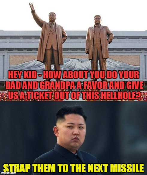 today's young generation is so ungrateful | HEY KID - HOW ABOUT YOU DO YOUR DAD AND GRANDPA A FAVOR AND GIVE US A TICKET OUT OF THIS HELLHOLE? STRAP THEM TO THE NEXT MISSILE | image tagged in memes,north korea,kim jong un,foreign policy,politics | made w/ Imgflip meme maker