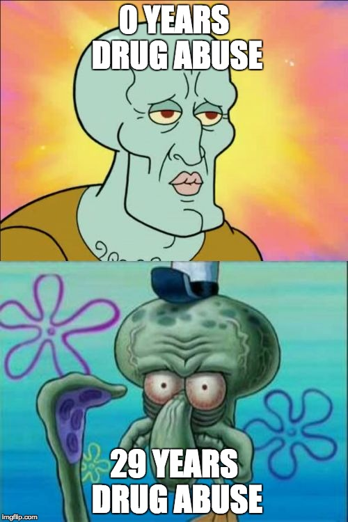Squidward Meme | 0 YEARS DRUG ABUSE 29 YEARS DRUG ABUSE | image tagged in memes,squidward | made w/ Imgflip meme maker