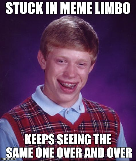 Bad Luck Brian Meme | STUCK IN MEME LIMBO KEEPS SEEING THE SAME ONE OVER AND OVER | image tagged in memes,bad luck brian | made w/ Imgflip meme maker