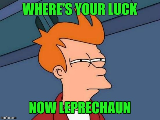 Futurama Fry Meme | WHERE'S YOUR LUCK NOW LEPRECHAUN | image tagged in memes,futurama fry | made w/ Imgflip meme maker