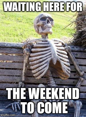 Waiting Skeleton Meme | WAITING HERE FOR THE WEEKEND TO COME | image tagged in memes,waiting skeleton | made w/ Imgflip meme maker
