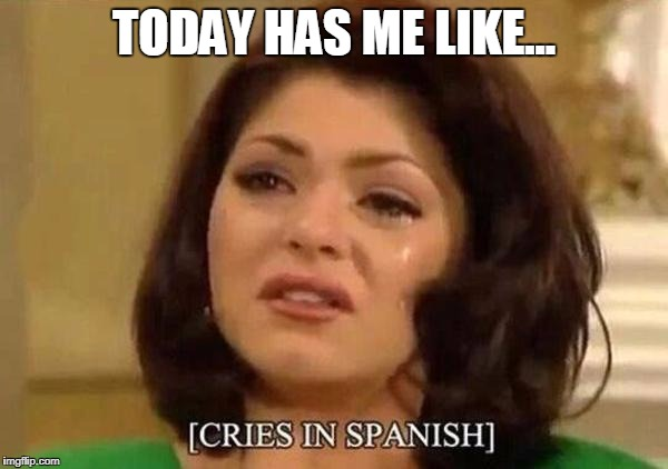 TODAY HAS ME LIKE... | image tagged in cries in spanish | made w/ Imgflip meme maker
