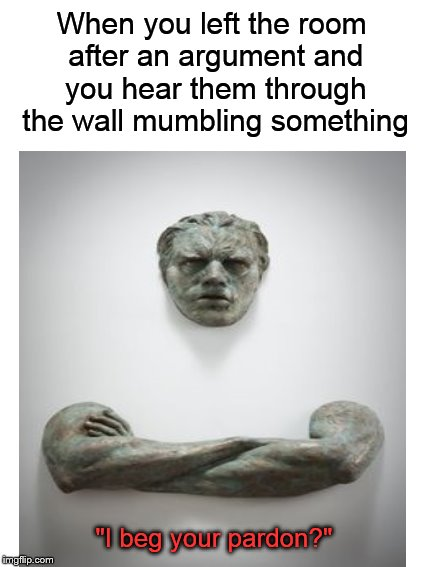 "I beg your pardon? | When you left the room after an argument and you hear them through the wall mumbling something ""I beg your pardon?"" 