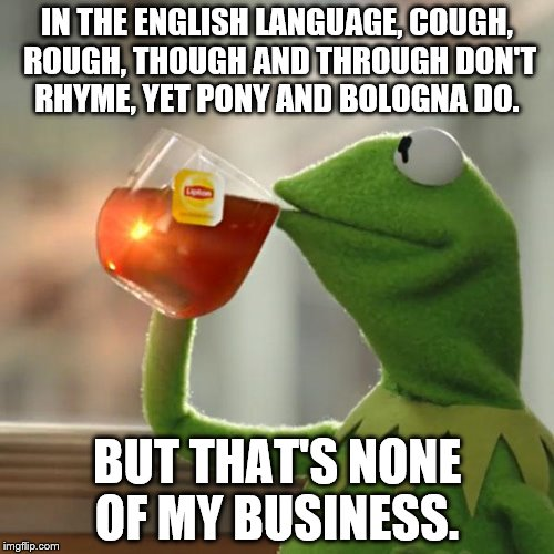 But Thats None Of My Business Meme | IN THE ENGLISH LANGUAGE, COUGH, ROUGH, THOUGH AND THROUGH DON'T RHYME, YET PONY AND BOLOGNA DO. BUT THAT'S NONE OF MY BUSINESS. | image tagged in memes,but thats none of my business,kermit the frog | made w/ Imgflip meme maker