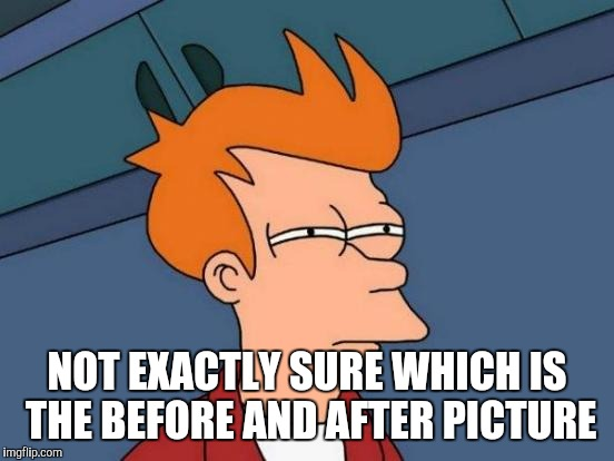 Futurama Fry Meme | NOT EXACTLY SURE WHICH IS THE BEFORE AND AFTER PICTURE | image tagged in memes,futurama fry | made w/ Imgflip meme maker