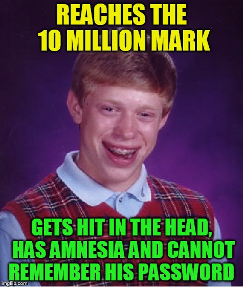 Bad Luck Brian Meme | REACHES THE 10 MILLION MARK GETS HIT IN THE HEAD, HAS AMNESIA AND CANNOT REMEMBER HIS PASSWORD | image tagged in memes,bad luck brian | made w/ Imgflip meme maker