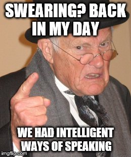 Back In My Day Meme | SWEARING? BACK IN MY DAY WE HAD INTELLIGENT WAYS OF SPEAKING | image tagged in memes,back in my day | made w/ Imgflip meme maker