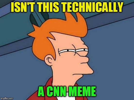 Futurama Fry Meme | ISN'T THIS TECHNICALLY A CNN MEME | image tagged in memes,futurama fry | made w/ Imgflip meme maker