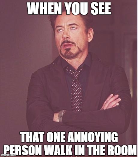 Face You Make Robert Downey Jr Meme | WHEN YOU SEE THAT ONE ANNOYING PERSON WALK IN THE ROOM | image tagged in memes,face you make robert downey jr | made w/ Imgflip meme maker