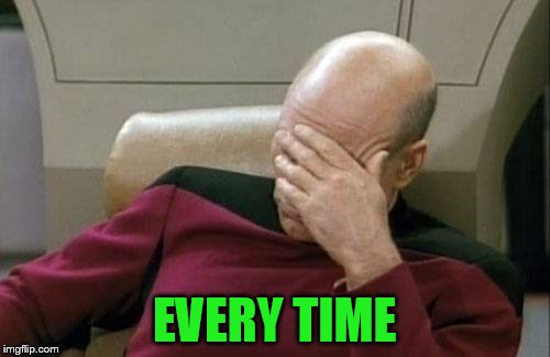 Captain Picard Facepalm Meme | EVERY TIME | image tagged in memes,captain picard facepalm | made w/ Imgflip meme maker