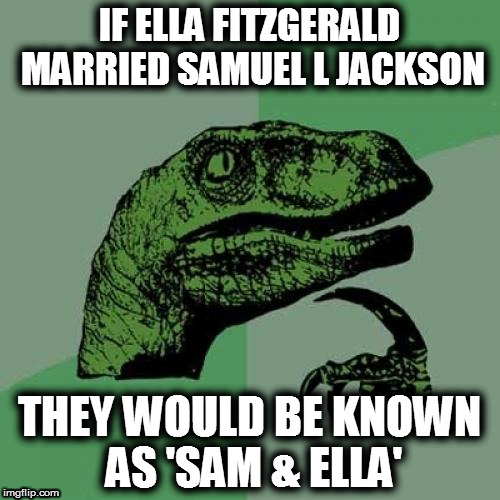 I married Ella! | IF ELLA FITZGERALD MARRIED SAMUEL L JACKSON THEY WOULD BE KNOWN AS 'SAM & ELLA' | image tagged in memes,philosoraptor,ella fitzgerald,samuel l jackson,marriage | made w/ Imgflip meme maker