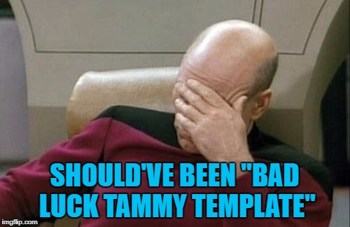 "Captain Picard Facepalm Meme | SHOULD'VE BEEN ""BAD LUCK TAMMY TEMPLATE"" 