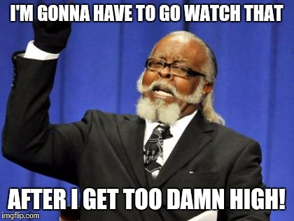 Too Damn High Meme | I'M GONNA HAVE TO GO WATCH THAT AFTER I GET TOO DAMN HIGH! | image tagged in memes,too damn high | made w/ Imgflip meme maker