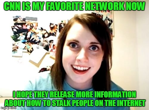 Picking up dating tips from watching CNN. Anti-CNN month, an imgflip event - from now till July 31. | CNN IS MY FAVORITE NETWORK NOW I HOPE THEY RELEASE MORE INFORMATION ABOUT HOW TO STALK PEOPLE ON THE INTERNET | image tagged in memes,overly attached girlfriend,cnn vs the internet,hanaholesolo,anti cnn month,cnn | made w/ Imgflip meme maker