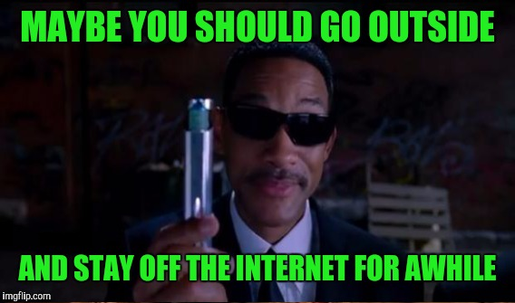 MAYBE YOU SHOULD GO OUTSIDE AND STAY OFF THE INTERNET FOR AWHILE | made w/ Imgflip meme maker