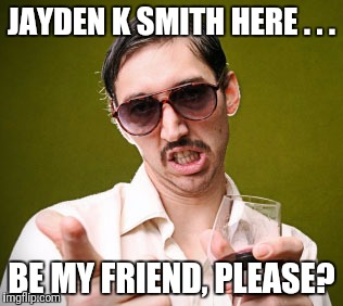 Creepy Dude | JAYDEN K SMITH HERE . . . BE MY FRIEND, PLEASE? | image tagged in creepy dude | made w/ Imgflip meme maker