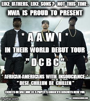 "NWA PRESENTS AAWI |  LIKE  FATHERS,  LIKE  SONS ?   NOT  THIS  TIME . NWA  IS  PROUD  TO  PRESENT; *  A  A  W  I  *; IN  THEIR  WORLD  DEBUT  TOUR; "" D C B C ""; *  AFRICAN-AMERICANS  WITH  INSOUCIANCE  *; "" DESE  CHILLUN  BE  CHILLEN ""; TICKETS ON SALE NOW AT A POPEYE'S CHICK'N'N BISCUITS NEAR YOU. CCFSDCA@GMAIL.COM 