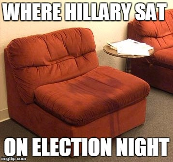 Wet Herself | WHERE HILLARY SAT ON ELECTION NIGHT | image tagged in wet,angry | made w/ Imgflip meme maker