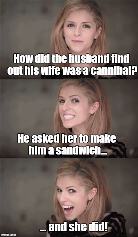 Love bites! | How did the husband find out his wife was a cannibal? He asked her to make him a sandwich... ... and she did! | image tagged in memes,bad pun anna kendrick,cannibal,marriage | made w/ Imgflip meme maker
