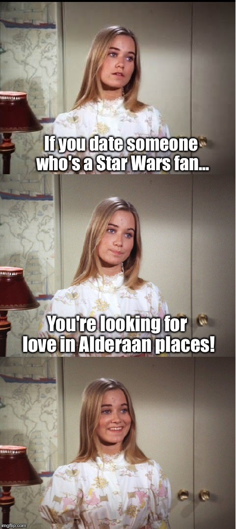 Bad Pun Marcia Brady - a TammyFaye template inspired by CoolerMommy! | If you date someone who's a Star Wars fan... You're looking for love in Alderaan places! | image tagged in bad pun marcia brady,memes,coolermommy,coolermommy20,tammyfaye | made w/ Imgflip meme maker