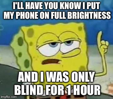 Ill Have You Know Spongebob Meme | I'LL HAVE YOU KNOW I PUT MY PHONE ON FULL BRIGHTNESS AND I WAS ONLY BLIND FOR 1 HOUR | image tagged in memes,ill have you know spongebob | made w/ Imgflip meme maker