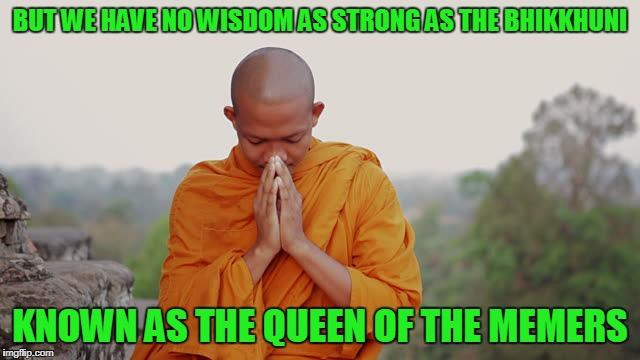 BUT WE HAVE NO WISDOM AS STRONG AS THE BHIKKHUNI KNOWN AS THE QUEEN OF THE MEMERS | made w/ Imgflip meme maker