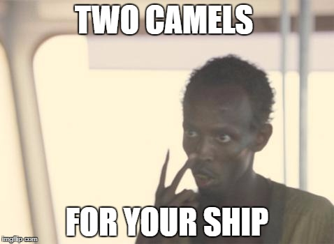 I'm The Captain Now | TWO CAMELS FOR YOUR SHIP | image tagged in memes,i'm the captain now | made w/ Imgflip meme maker