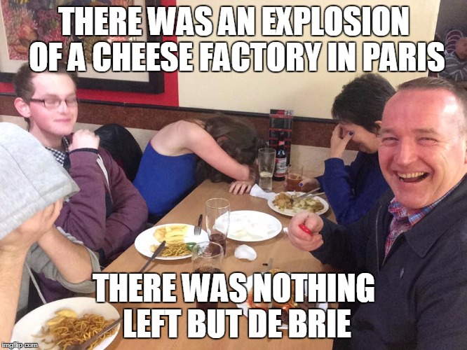 Dad Joke Meme | THERE WAS AN EXPLOSION OF A CHEESE FACTORY IN PARIS THERE WAS NOTHING LEFT BUT DE BRIE | image tagged in dad joke meme | made w/ Imgflip meme maker
