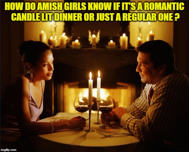HOW DO AMISH GIRLS KNOW IF IT'S A ROMANTIC CANDLE LIT DINNER OR JUST A REGULAR ONE ? | image tagged in candle lit dinner,candle,date,amish,funny,funny memes | made w/ Imgflip meme maker