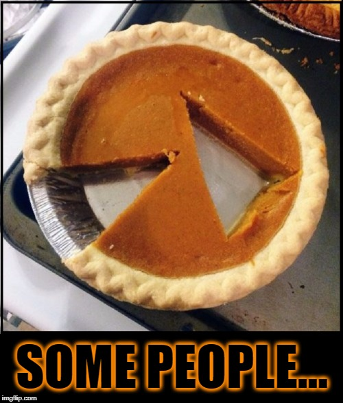 Avoiding Unnecessary Carbs at the Expense of Others | SOME PEOPLE... | image tagged in vince vance,pumpkin pie,you just had to be different,obsessive-compulsive,pie,jacking with the piemaker | made w/ Imgflip meme maker