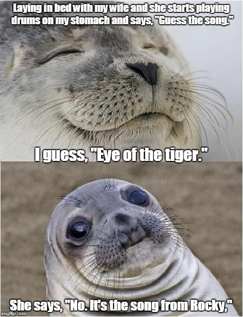 "Awkward moment seal | Laying in bed with my wife and she starts playing drums on my stomach and says, ""Guess the song."" She says, ""No. It's the song from Rocky,""  