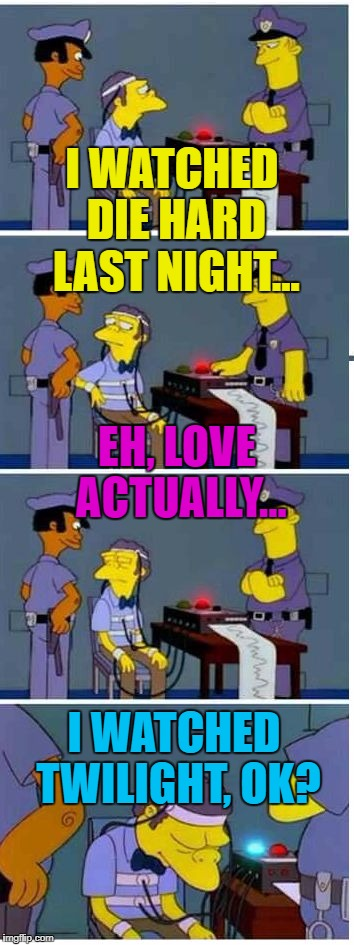 The only one I've seen is Die Hard (ahem) :) | I WATCHED DIE HARD LAST NIGHT... I WATCHED TWILIGHT, OK? EH, LOVE ACTUALLY... | image tagged in memes,moe,movies,moe lie detector,the simpsons,tv | made w/ Imgflip meme maker