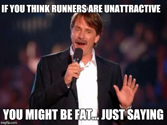 IF YOU THINK RUNNERS ARE UNATTRACTIVE YOU MIGHT BE FAT... JUST SAYING | made w/ Imgflip meme maker