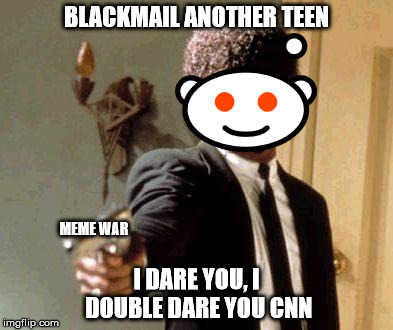 meme war | BLACKMAIL ANOTHER TEEN I DARE YOU, I DOUBLE DARE YOU CNN MEME WAR | image tagged in send another message,motherfuckers i dare you | made w/ Imgflip meme maker
