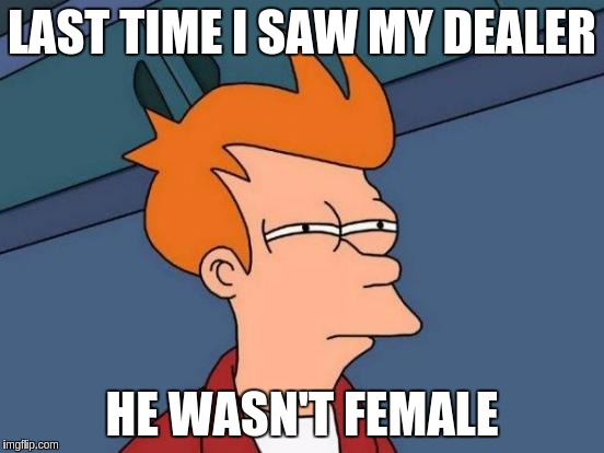 Futurama Fry Meme | LAST TIME I SAW MY DEALER HE WASN'T FEMALE | image tagged in memes,futurama fry | made w/ Imgflip meme maker