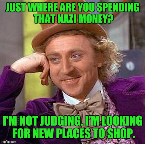 Creepy Condescending Wonka Meme | JUST WHERE ARE YOU SPENDING THAT NAZI MONEY? I'M NOT JUDGING. I'M LOOKING FOR NEW PLACES TO SHOP. | image tagged in memes,creepy condescending wonka | made w/ Imgflip meme maker