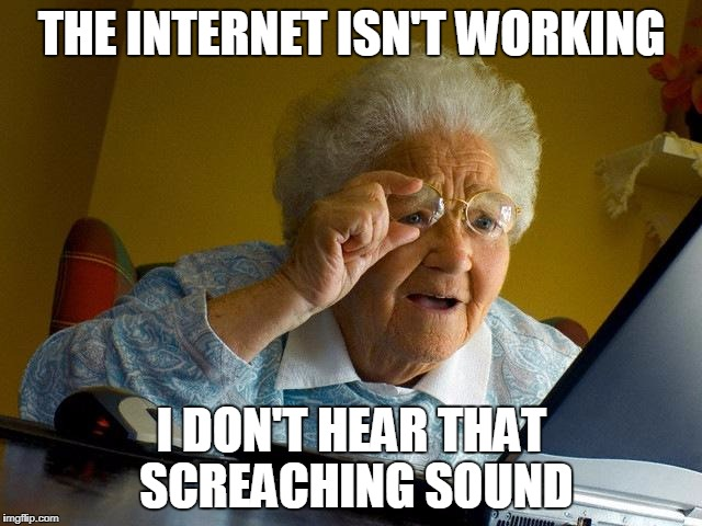 Grandma Finds The Internet Meme | THE INTERNET ISN'T WORKING I DON'T HEAR THAT SCREACHING SOUND | image tagged in memes,grandma finds the internet | made w/ Imgflip meme maker