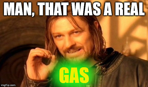 One Does Not Simply Meme | MAN, THAT WAS A REAL GAS | image tagged in memes,one does not simply | made w/ Imgflip meme maker