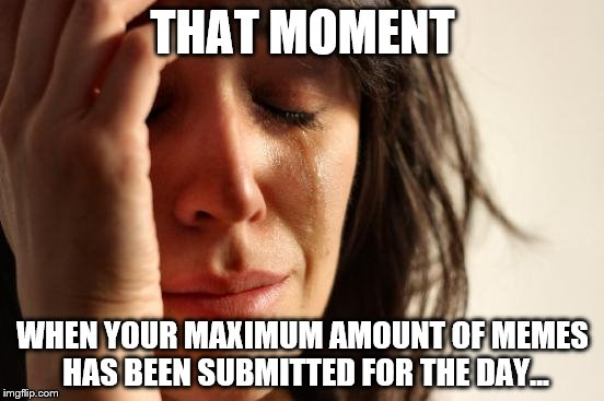 First World Problems Meme | THAT MOMENT WHEN YOUR MAXIMUM AMOUNT OF MEMES HAS BEEN SUBMITTED FOR THE DAY... | image tagged in memes,first world problems | made w/ Imgflip meme maker