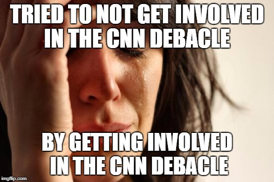 First World Problems Meme | TRIED TO NOT GET INVOLVED IN THE CNN DEBACLE BY GETTING INVOLVED IN THE CNN DEBACLE | image tagged in memes,first world problems | made w/ Imgflip meme maker