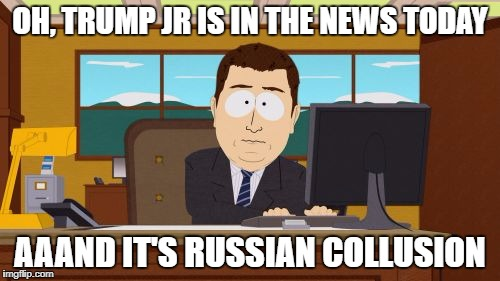 trump collusion again--and again--and again.  When will the news start talking about Murica? | OH, TRUMP JR IS IN THE NEWS TODAY AAAND IT'S RUSSIAN COLLUSION | image tagged in memes,aaaaand its gone,donald trump,trump russia collusion,political meme,politics | made w/ Imgflip meme maker