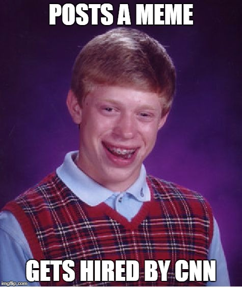 Bad Luck Brian Meme | POSTS A MEME GETS HIRED BY CNN | image tagged in memes,bad luck brian | made w/ Imgflip meme maker