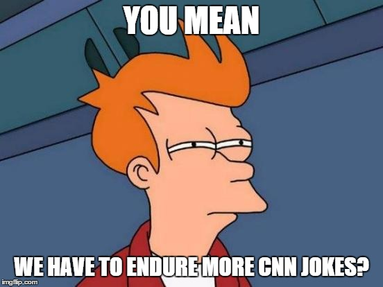 Futurama Fry Meme | YOU MEAN WE HAVE TO ENDURE MORE CNN JOKES? | image tagged in memes,futurama fry | made w/ Imgflip meme maker