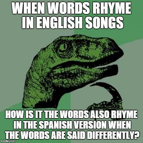 Philosoraptor Meme | WHEN WORDS RHYME IN ENGLISH SONGS HOW IS IT THE WORDS ALSO RHYME IN THE SPANISH VERSION WHEN THE WORDS ARE SAID DIFFERENTLY? | image tagged in memes,philosoraptor | made w/ Imgflip meme maker