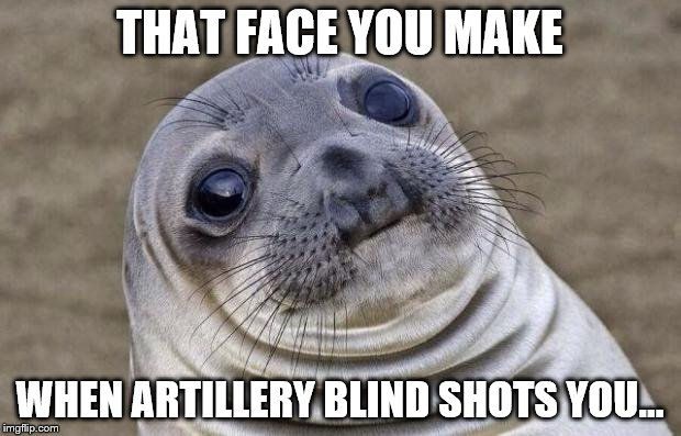 That face u make | THAT FACE YOU MAKE WHEN ARTILLERY BLIND SHOTS YOU... | image tagged in world of tanks | made w/ Imgflip meme maker
