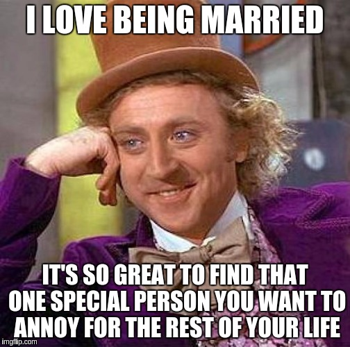 Being Married Is Great | I LOVE BEING MARRIED IT'S SO GREAT TO FIND THAT ONE SPECIAL PERSON YOU WANT TO ANNOY FOR THE REST OF YOUR LIFE | image tagged in memes,creepy condescending wonka,funny,married,great | made w/ Imgflip meme maker