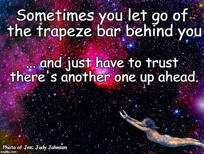 Trust the Trapeze | Sometimes you let go of the trapeze bar behind you ... and just have to trust there's another one up ahead. Photo of Jen: Judy Johnson | image tagged in let go,trust,trapeze,lost in space,flying through cosmos | made w/ Imgflip meme maker