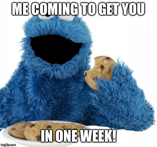 Cookie Monster | ME COMING TO GET YOU IN ONE WEEK! | image tagged in cookie monster | made w/ Imgflip meme maker