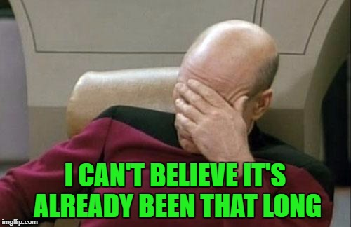 Captain Picard Facepalm Meme | I CAN'T BELIEVE IT'S ALREADY BEEN THAT LONG | image tagged in memes,captain picard facepalm | made w/ Imgflip meme maker